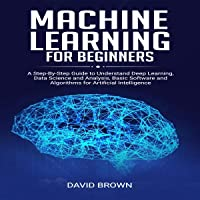 Machine Learning for Beginners: A Step-by-Step Guide to Understand Deep Learning, Data Science and Analysis, Basic Software and Algorithms for Artificial Intelligence
