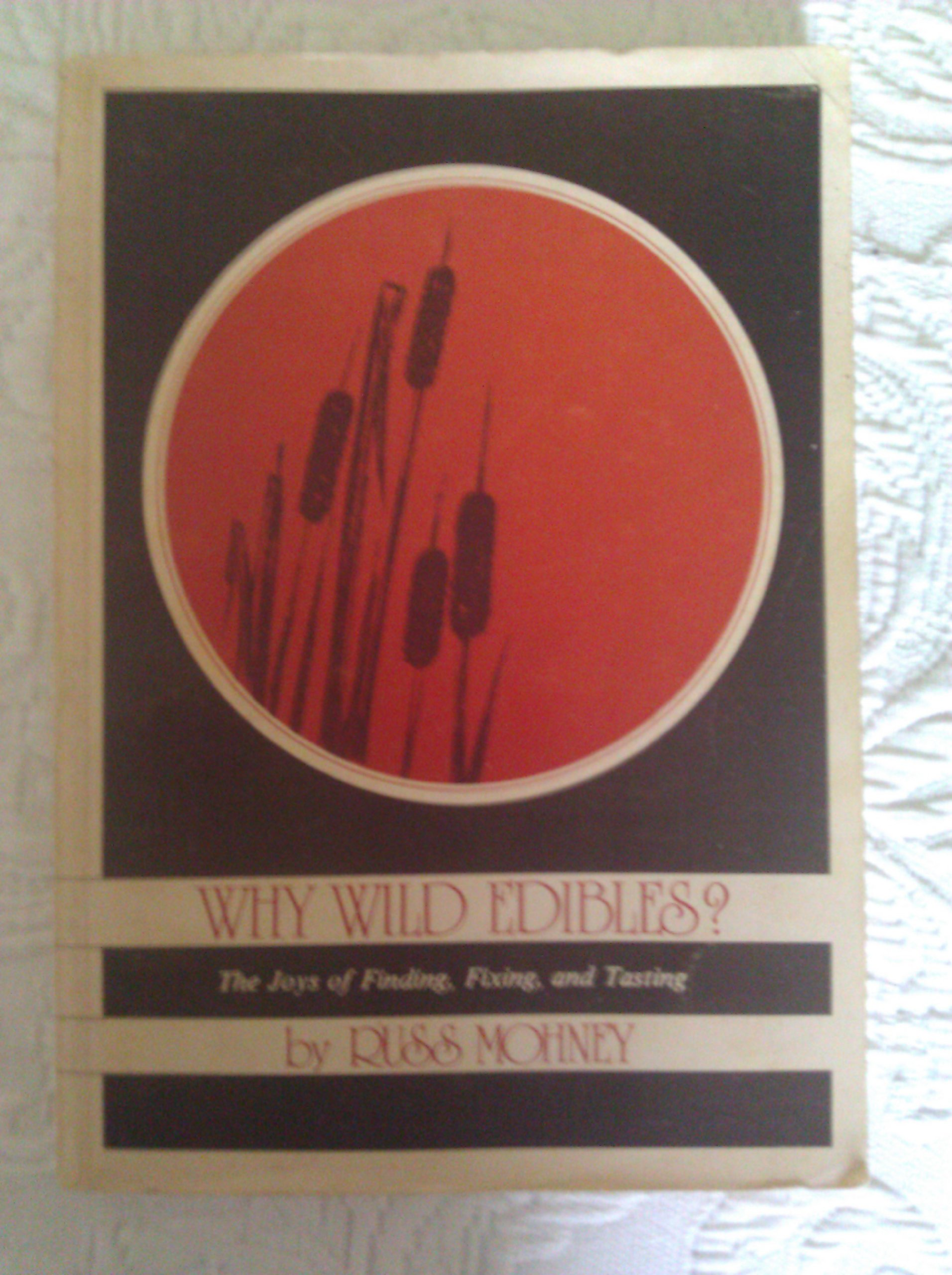 Why wild edibles?: The joys of finding, fixing, and tasting west of the Rockies, Mohney, Russ