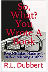 So, What? You Wrote A Book: Five Mistakes Made by a Self-Publishing Author Kindle Edition