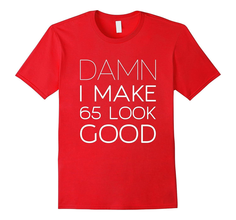 Damn I Make 65 Look Good 65th Birthday Gift T Shirt TD Theteejob