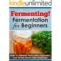 Fermenting! Fermentation for Beginners: How to Ferment Fruits and Vegetables for Better Health and Digestion (Fermented…