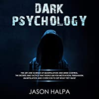 Dark Psychology: The Art and Science of Manipulation and Mind Control: The Secrets and Tactics That People Use for Motivation, Persuasion, Manipulation and Coercion to Get What They Want