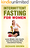 Intermittent Fasting For Women: Lose Weight, Gain Health And Feel Amazing With Intermittent Fasting (Intermittent Fasting, Weight Loss And Health)