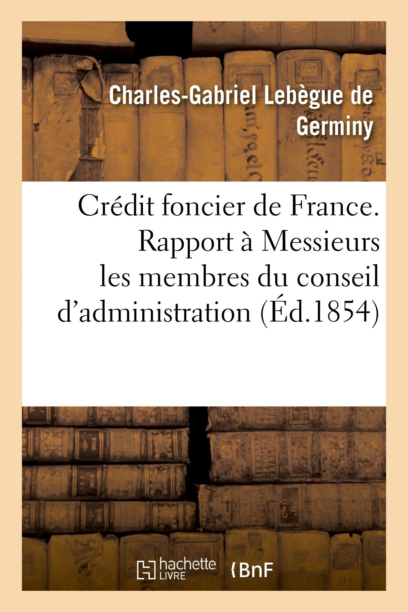Credit Foncier de France. Rapport a Messieurs Les Membres Du Conseil D'Administration (Sciences Sociales) (French Edition) PDF