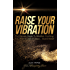 Raise Your Vibration: The Ultimate Guide To Manifest Anything You Want In 21 Days... Guaranteed!