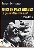 Juifs en pays arabes. Le grand déracinement 1850-1975: Le grand déracinement 1850-1975