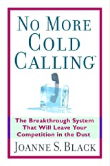 No More Cold Calling (TM): The Breakthrough System That Will Leave Your Competition in the Dust: A Breakthrough System That Will Leave Your Competition in the Dust Kindle Edition