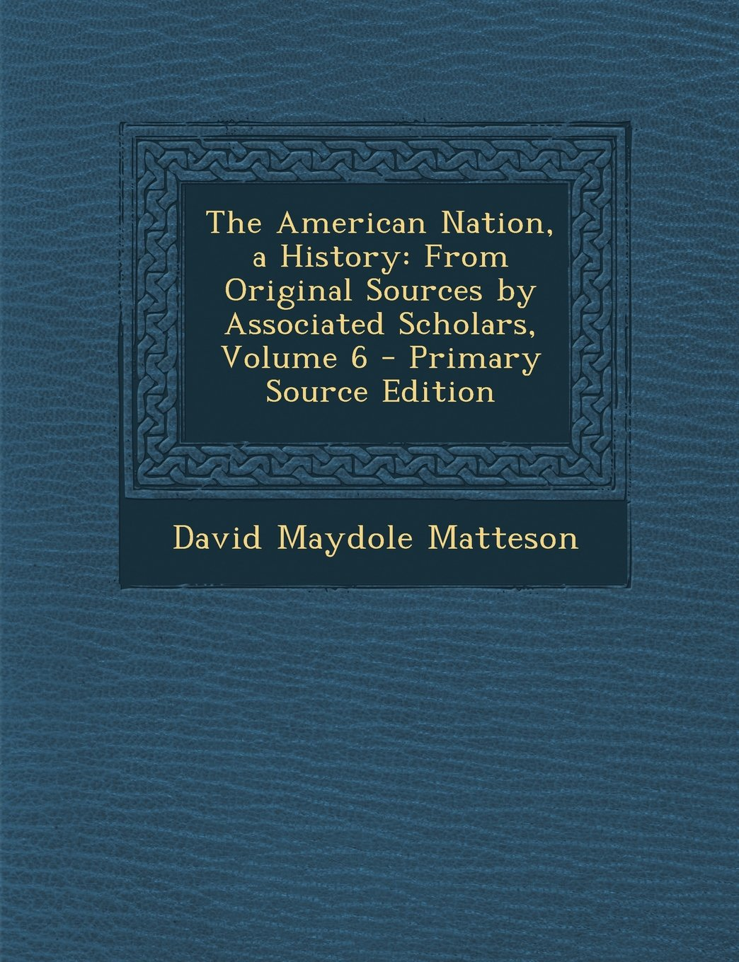 The American Nation, a History: From Original Sources by Associated Scholars, Volume 6 - Primary Source Edition pdf