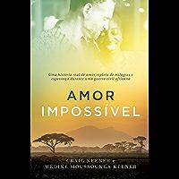 Amor impossível: Uma história real de amor repleta de milagres e esperança durante uma guerra civil africana