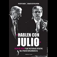 «Hablen con Julio»: Julio De Vido y las historias ocultas del poder kirchnerista (Spanish Edition)