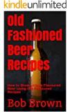 Old Fashioned Beer Recipes: How to Brew Unique Flavoured Beer Using Old Fashioned Recipes