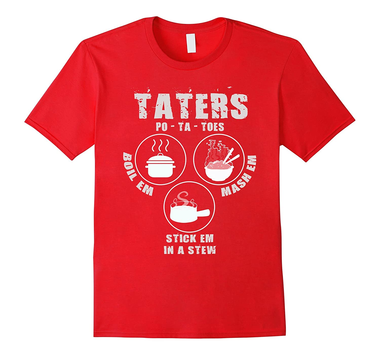 Taters - Potatoes boil em mash em stick em in a stew