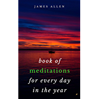 Book of Meditations For Every Day in the Year: A Guide to Daily Meditation, or; How to Enjoy Your Life and the World (English Edition)
