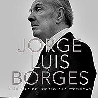 Jorge Luis Borges: Más allá del tiempo y la eternidad