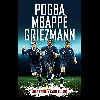 Pogba, Mbappé, Griezmann: The French Revolution (Luca Caioli)