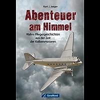 Abenteuer am Himmel: Wahre Fliegergeschichten aus der Zeit der Kolbenmotoren