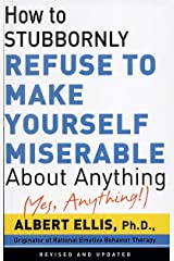 How To Stubbornly Refuse To Make Yourself Miserable About Anything-yes, Anything!,: Revised And Updated Kindle Edition