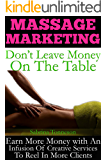 Massage Marketing - Don't Leave Money On The Table: Earn More Money With An Infusion Of Creative Services To Reel In More Clients
