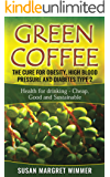 Green Coffee - The Cure for Obesity, High Blood Pressure and Diabetes Type 2: Health for drinking - Cheap, Good and Sustainable