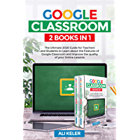 Google Classroom: 2 Books in 1 - The Ultimate 2020 Guide for Teachers and Students to Learn about the features of  Google Classroom and Improve the quality of your Online Lessons