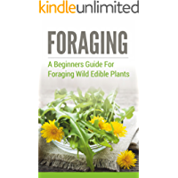 Foraging: A Beginners Guide to Foraging Wild Edible Plants (foraging, wild edible plants, foraging wild edible plants, foraging for beginners, foraging wild edible plants free,) (English Edition)