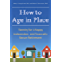 How to Age in Place: Planning for a Happy, Independent, and Financially Secure Retirement