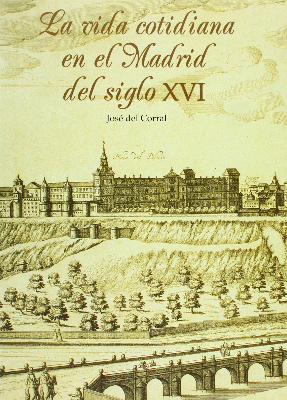 La vida cotidiana en el Madrid del siglo XVI: Amazon.es: Corral Raya, José del: Libros
