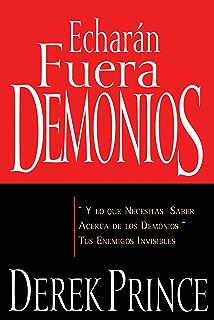 Echarán fuera demonios: y lo que necesitas saber acerca de los demonios, tus enemigos