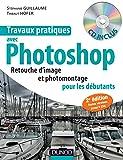 Travaux pratiques avec Photoshop - 2e édition: Retouche d'image et photomontage pour les débutants