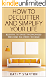 How To Declutter And Simplify Your Life: Essential Tips On Getting Organized And Living In A Stress Free Home