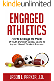 Engaged Athletics : How to Leverage the Power of Youth and High School Sports to Impact Overall Student Success