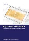 Digitale Medienprodukte: Grundlagen der Medienproduktforschung (Forschung und Praxis der Medienproduktion)