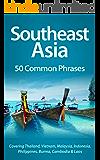 Southeast Asia: 50 Common Phrases: Covering Thailand, Vietnam, Malaysia, Indonesia, Philippines, Burma, Cambodia & Laos