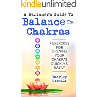 A Beginner's Guide To Balance The Chakras: 7 Exercises For Opening Your Chakras Quickly & Easily (Chakras for Beginners, Chakra Meditation, Chakra Balancing, Chakra Cleansing, Chakra Healing)
