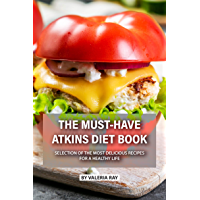 The Must-Have Atkins Diet Book: Selection of The Most Delicious Recipes for A Healthy Life (English Edition)