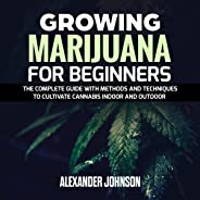 Growing Marijuana for Beginners: The Complete Guide with Methods and Techniques to Cultivate Cannabis Indoor and Outdoor