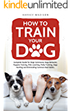 How to Train Your Dog: Complete Guide for Dogs Command, Dogs Behavior, Puppies Training, Pets Leashing, Potty Training, Dogs Hunting and Eliminating Common Bad Habits