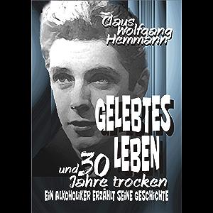 GELEBTES LEBEN und 30 Jahre trocken: ...ein Alkoholiker erzählt seine Geschichte (German Edition)