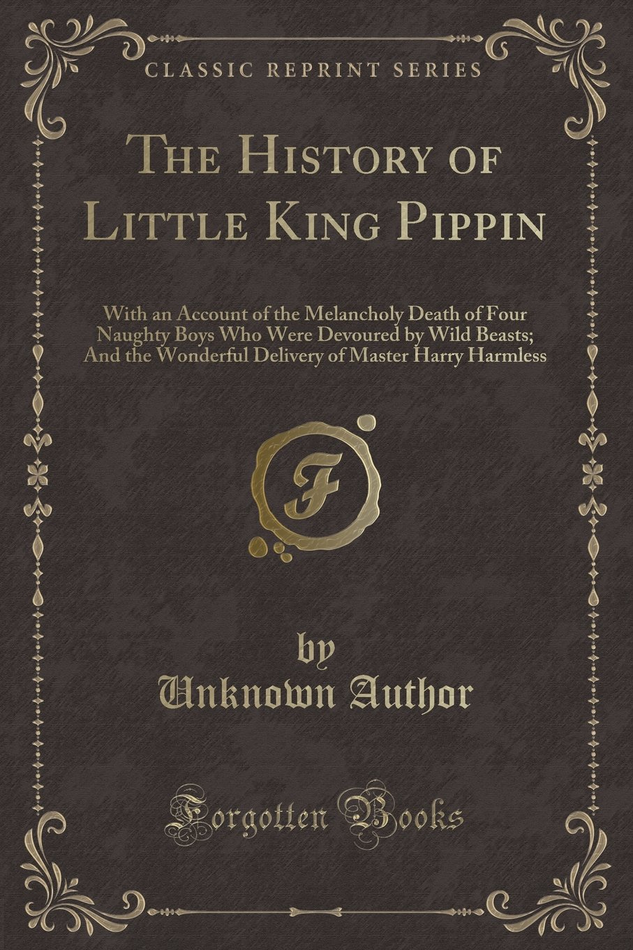 Download The History of Little King Pippin: With an Account of the Melancholy Death of Four Naughty Boys Who Were Devoured by Wild Beasts; And the Wonderful Delivery of Master Harry Harmless (Classic Reprint) pdf