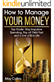 How to Manage Your Money: Top Guide: Stop Impulsive Spending, Pay off Debt Fast and a Live a Rich Life
