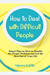 How to Deal with Difficult People: Smart Tips on How to Handle the People Problem and Get the Best Out of Your life Kindle Edition