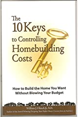 The 10 Keys to Controlling Homebuilding Costs: How to build the home you want without blowing your budget Kindle Edition
