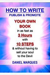 How to Write, Publish and Promote Your Own Book: In as Fast as 3 Hours with 10 Steps and Without having to Sell your Soul to the Devil Kindle Edition