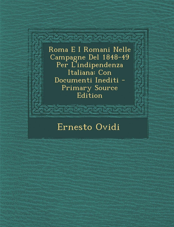 Roma E I Romani Nelle Campagne Del 1848-49 Per L'indipendenza Italiana: Con Documenti Inediti (Italian Edition) pdf epub