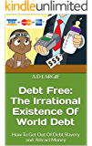 Debt Free: The Irrational Existence Of World Debt: How To Get Out Of Debt Slavery and Attract Money