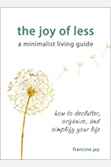 The Joy of Less, A Minimalist Living Guide: How to Declutter, Organize, and Simplify Your Life Kindle Edition