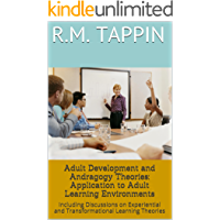 Adult Development and Andragogy Theories: Application to Adult Learning Environments: Including Discussions on Experiential and Transformational Learning ... and Adult Learning Book 1) (English Edition)