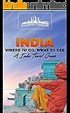 India: Where To Go, What To See - A India Travel Guide (India, Mumbai, Delhi, Bengaluru, Hyderabad, Ahmedabad, Chennai Book 1)