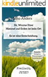 Wayne Dyer: Himmel auf Erden ist kein Ort, es ist eine Entscheidung.: Zusammenführung der 55+ wichtigsten Lebenslehren von Dr. Wayne Dyer