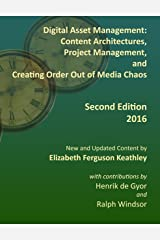 Digital Asset Management: Content Architectures, Project Management, and Creating Order Out of Media Chaos: Second Edition for 2016 Kindle Edition